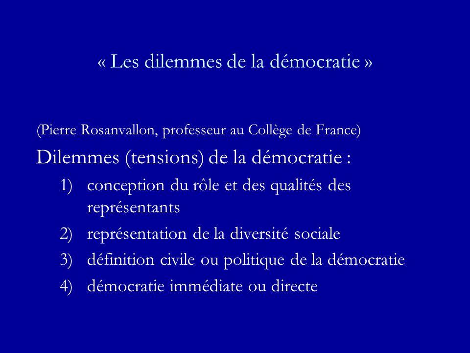 « Les dilemmes de la démocratie » (Pierre Rosanvallon, professeur au Collège de France) Dilemmes (tensions) de la démocratie : 1)conception du rôle et des qualités des représentants 2)représentation de la diversité sociale 3)définition civile ou politique de la démocratie 4)démocratie immédiate ou directe