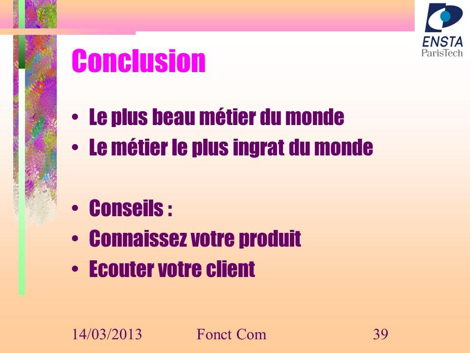 Conclusion Le plus beau métier du monde Le métier le plus ingrat du monde Conseils : Connaissez votre produit Ecouter votre client 14/03/2013Fonct Com