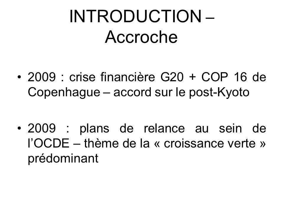 INTRODUCTION – Accroche 2009 : crise financière G20 + COP 16 de Copenhague – accord sur le post-Kyoto 2009 : plans de relance au sein de lOCDE – thème
