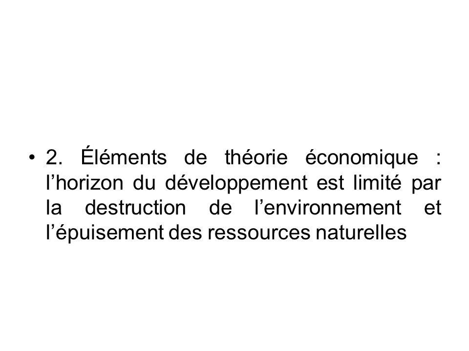2. Éléments de théorie économique : lhorizon du développement est limité par la destruction de lenvironnement et lépuisement des ressources naturelles