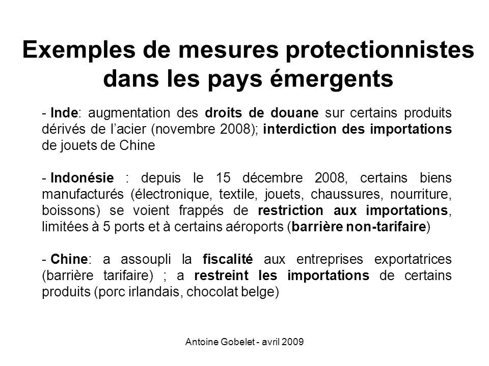 Antoine Gobelet - avril 2009 Exemples de mesures protectionnistes dans les pays émergents - Inde: augmentation des droits de douane sur certains produ