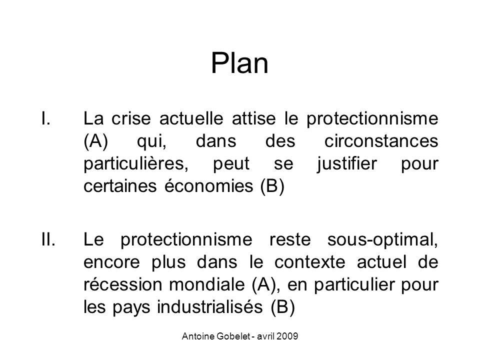 Antoine Gobelet - avril 2009 Plan I.La crise actuelle attise le protectionnisme (A) qui, dans des circonstances particulières, peut se justifier pour