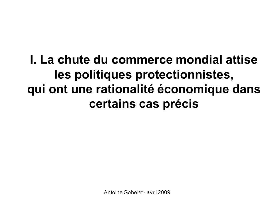Antoine Gobelet - avril 2009 I. La chute du commerce mondial attise les politiques protectionnistes, qui ont une rationalité économique dans certains