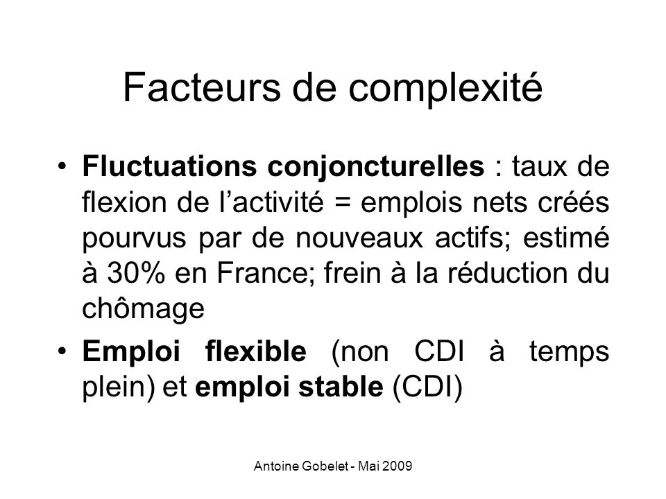 Antoine Gobelet - Mai 2009 Facteurs de complexité Fluctuations conjoncturelles : taux de flexion de lactivité = emplois nets créés pourvus par de nouv
