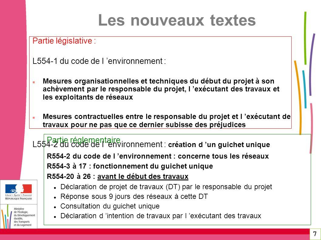 7 Les nouveaux textes Partie législative : L554-1 du code de l environnement : Mesures organisationnelles et techniques du début du projet à son achèvement par le responsable du projet, l exécutant des travaux et les exploitants de réseaux Mesures contractuelles entre le responsable du projet et l exécutant de travaux pour ne pas que ce dernier subisse des préjudices L554-2 du code de l environnement : création d un guichet unique Partie réglementaire R554-2 du code de l environnement : concerne tous les réseaux R554-3 à 17 : fonctionnement du guichet unique R554-20 à 26 : avant le début des travaux Déclaration de projet de travaux (DT) par le responsable du projet Réponse sous 9 jours des réseaux à cette DT Consultation du guichet unique Déclaration d intention de travaux par l exécutant des travaux