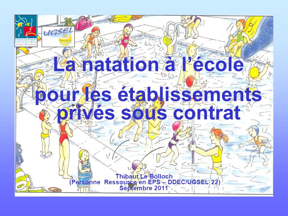 La natation à lécole pour les établissements privés sous contrat Thibaut Le Bolloch (Personne Ressource en EPS – DDEC/UGSEL 22) Septembre 2011