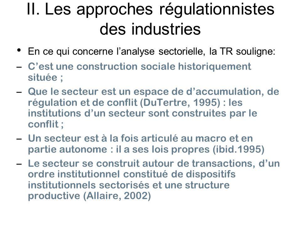 II. Les approches régulationnistes des industries En ce qui concerne lanalyse sectorielle, la TR souligne: –Cest une construction sociale historiqueme