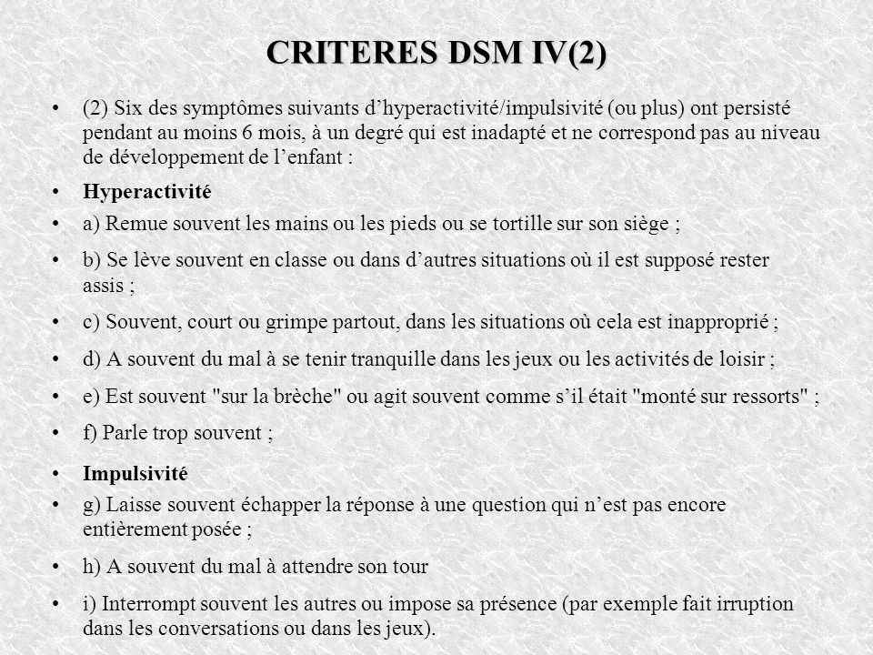 CRITERES DSM IV(2) (2) Six des symptômes suivants dhyperactivité/impulsivité (ou plus) ont persisté pendant au moins 6 mois, à un degré qui est inadap