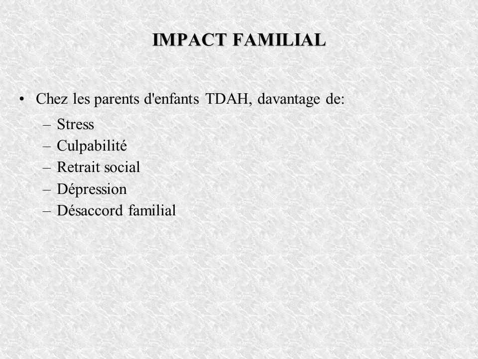 IMPACT FAMILIAL Chez les parents d'enfants TDAH, davantage de: –Stress –Culpabilité –Retrait social –Dépression –Désaccord familial