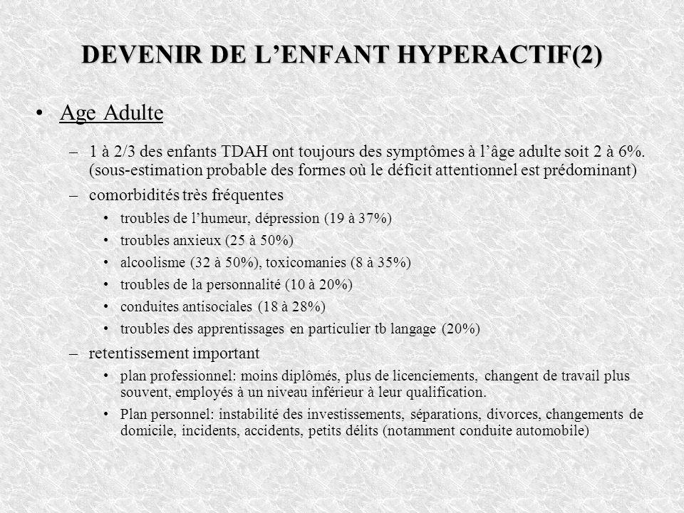 DEVENIR DE LENFANT HYPERACTIF(2) Age Adulte –1 à 2/3 des enfants TDAH ont toujours des symptômes à lâge adulte soit 2 à 6%. (sous-estimation probable