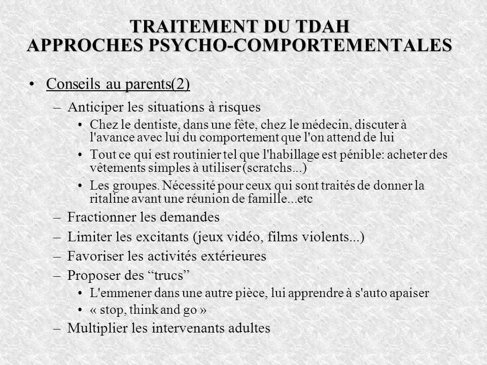TRAITEMENT DU TDAH APPROCHES PSYCHO-COMPORTEMENTALES Conseils au parents(2) –Anticiper les situations à risques Chez le dentiste, dans une fête, chez