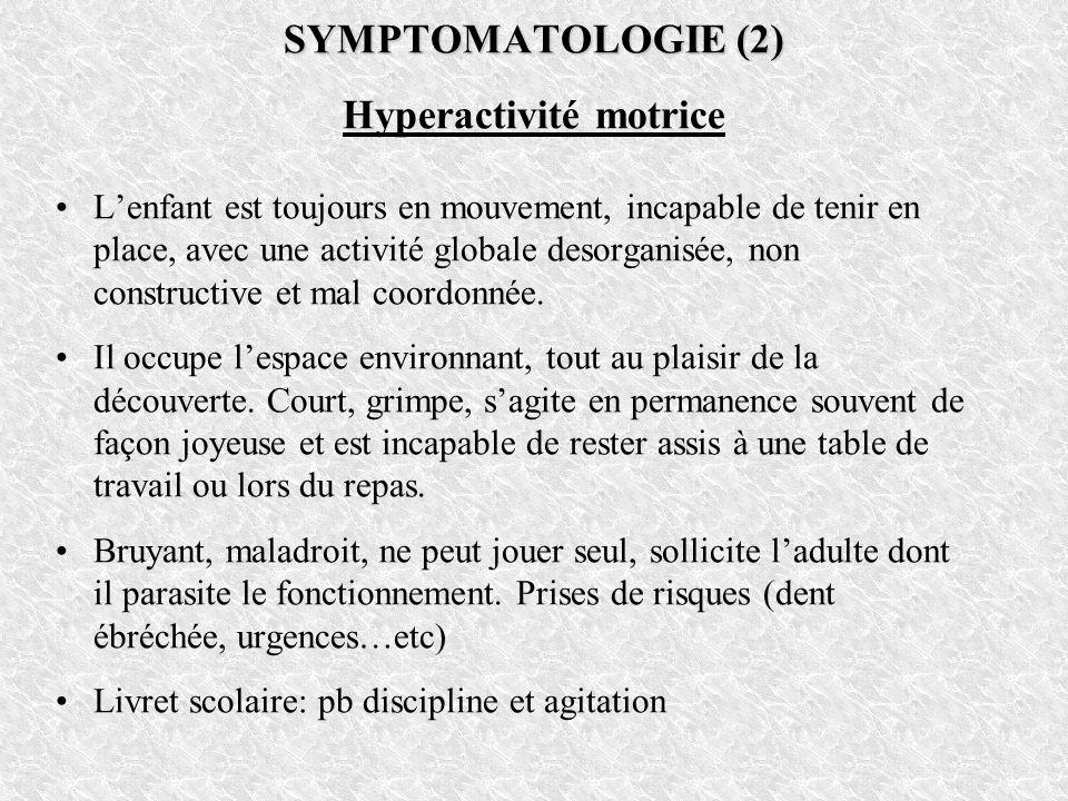 SYMPTOMATOLOGIE (2) SYMPTOMATOLOGIE (2) Hyperactivité motrice Lenfant est toujours en mouvement, incapable de tenir en place, avec une activité global