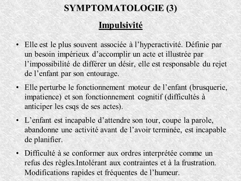 SYMPTOMATOLOGIE (3) SYMPTOMATOLOGIE (3) Impulsivité Elle est le plus souvent associée à lhyperactivité. Définie par un besoin impérieux daccomplir un