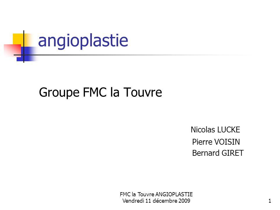FMC la Touvre ANGIOPLASTIE Vendredi 11 décembre 20091 angioplastie Groupe FMC la Touvre Nicolas LUCKE Pierre VOISIN Bernard GIRET
