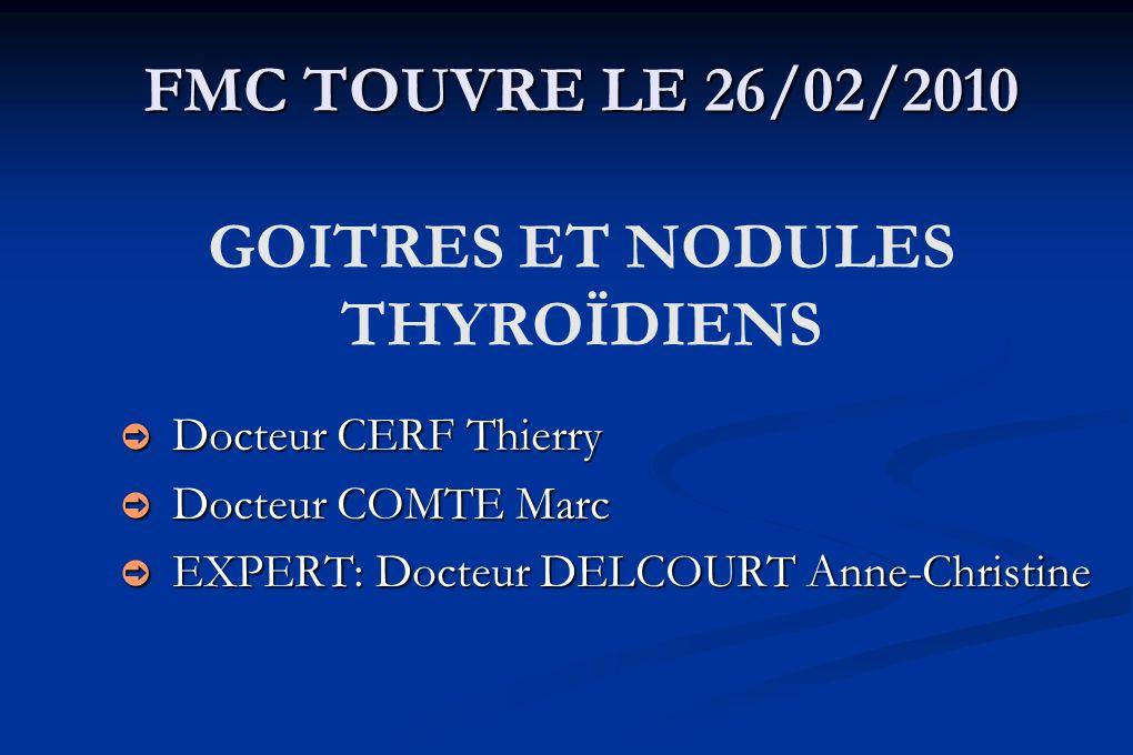 FMC TOUVRE LE 26/02/2010 FMC TOUVRE LE 26/02/2010 GOITRES ET NODULES THYROÏDIENS Docteur CERF Thierry Docteur CERF Thierry Docteur COMTE Marc Docteur