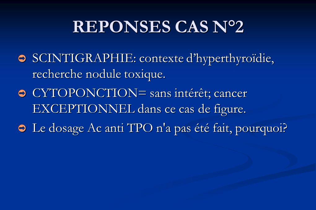 REPONSES CAS N°2 SCINTIGRAPHIE: contexte dhyperthyroïdie, recherche nodule toxique. SCINTIGRAPHIE: contexte dhyperthyroïdie, recherche nodule toxique.