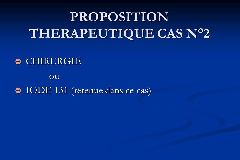 PROPOSITION THERAPEUTIQUE CAS N°2 CHIRURGIE CHIRURGIEou IODE 131 (retenue dans ce cas) IODE 131 (retenue dans ce cas)