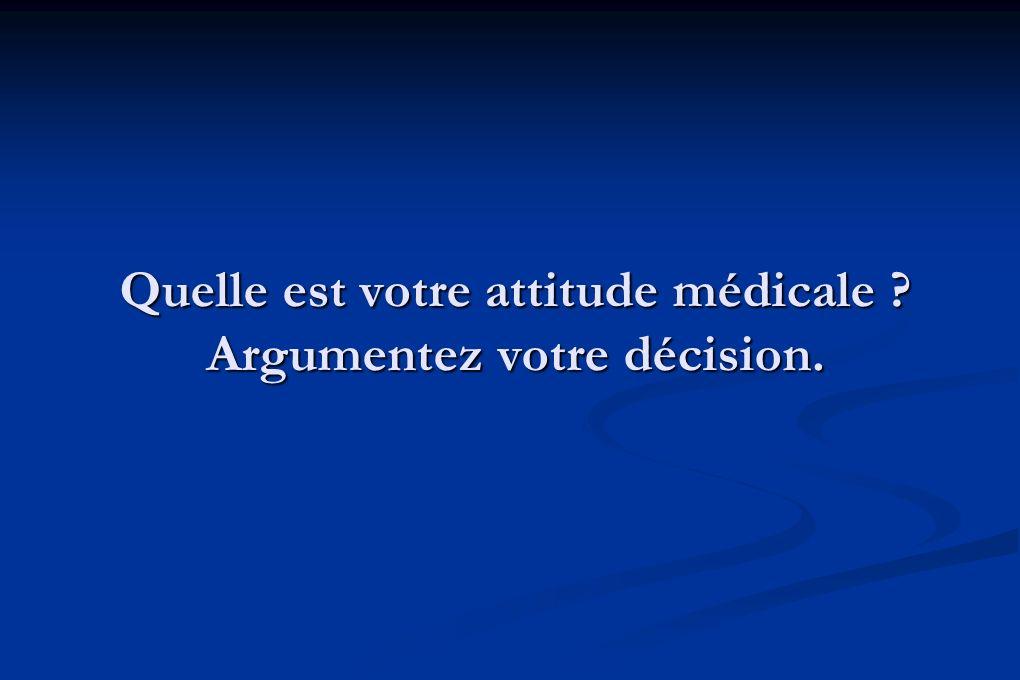 Quelle est votre attitude médicale ? Argumentez votre décision.