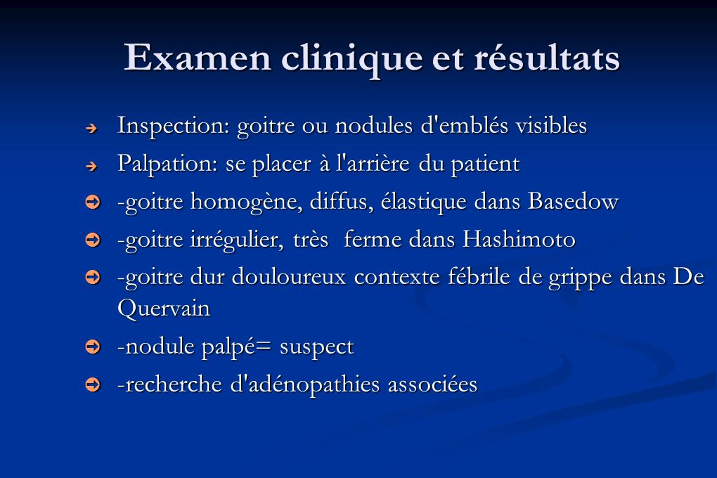 Examen clinique et résultats Inspection: goitre ou nodules d'emblés visibles Inspection: goitre ou nodules d'emblés visibles Palpation: se placer à l'