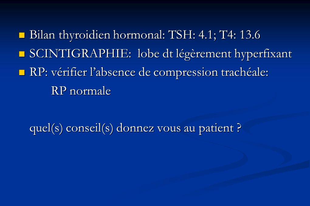 Bilan thyroidien hormonal: TSH: 4.1; T4: 13.6 Bilan thyroidien hormonal: TSH: 4.1; T4: 13.6 SCINTIGRAPHIE: lobe dt légèrement hyperfixant SCINTIGRAPHI