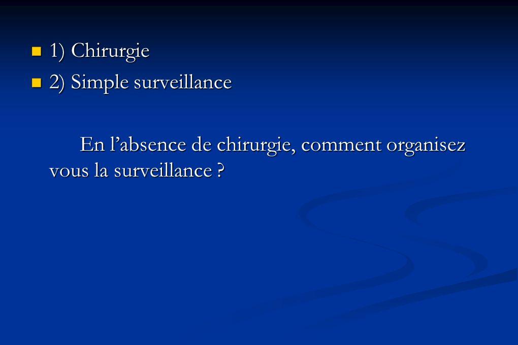 1) Chirurgie 1) Chirurgie 2) Simple surveillance 2) Simple surveillance En labsence de chirurgie, comment organisez vous la surveillance ?
