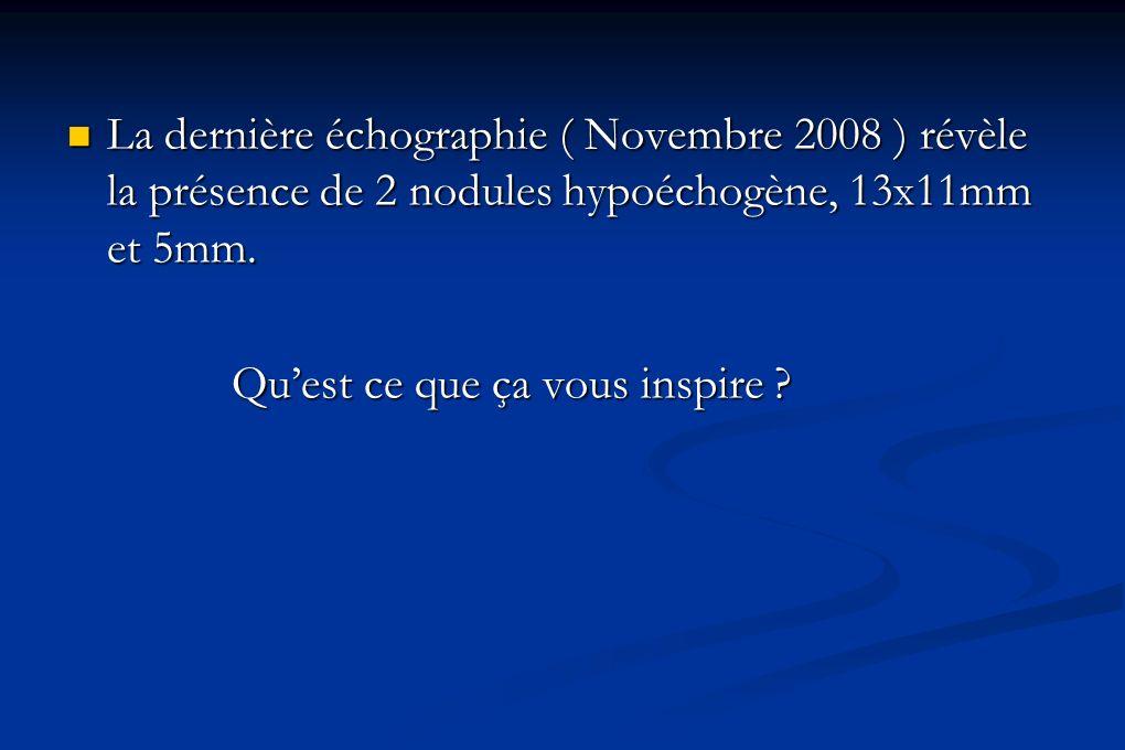 La dernière échographie ( Novembre 2008 ) révèle la présence de 2 nodules hypoéchogène, 13x11mm et 5mm. La dernière échographie ( Novembre 2008 ) révè