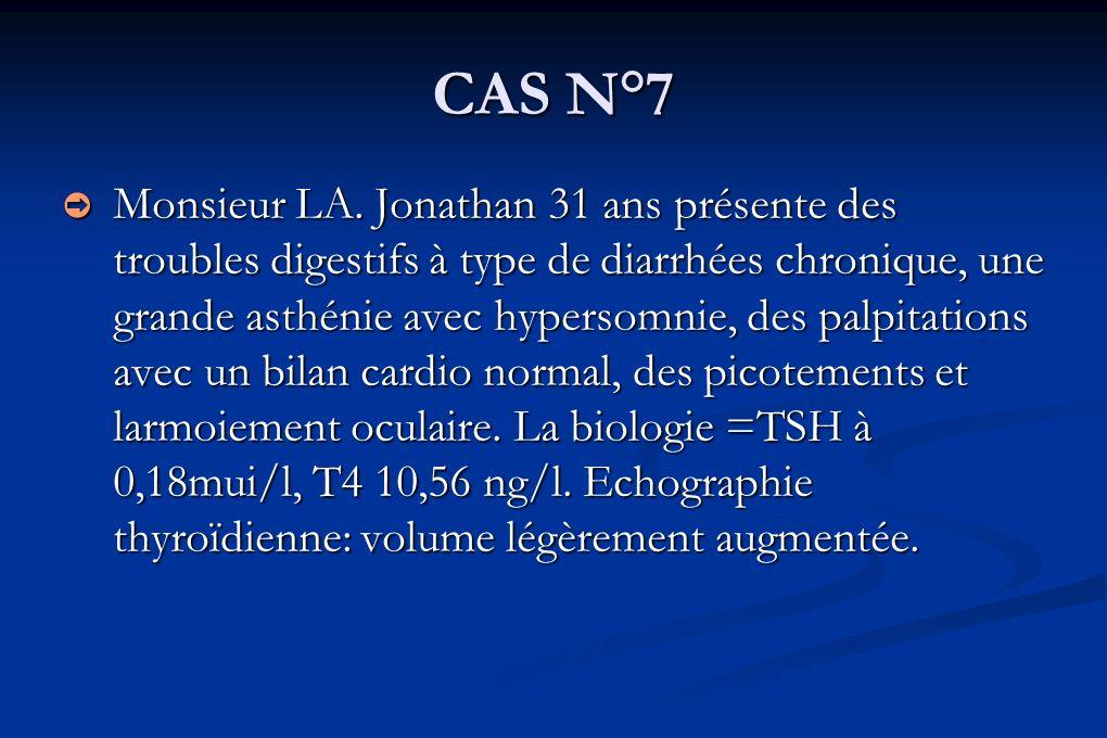 CAS N°7 Monsieur LA. Jonathan 31 ans présente des troubles digestifs à type de diarrhées chronique, une grande asthénie avec hypersomnie, des palpitat