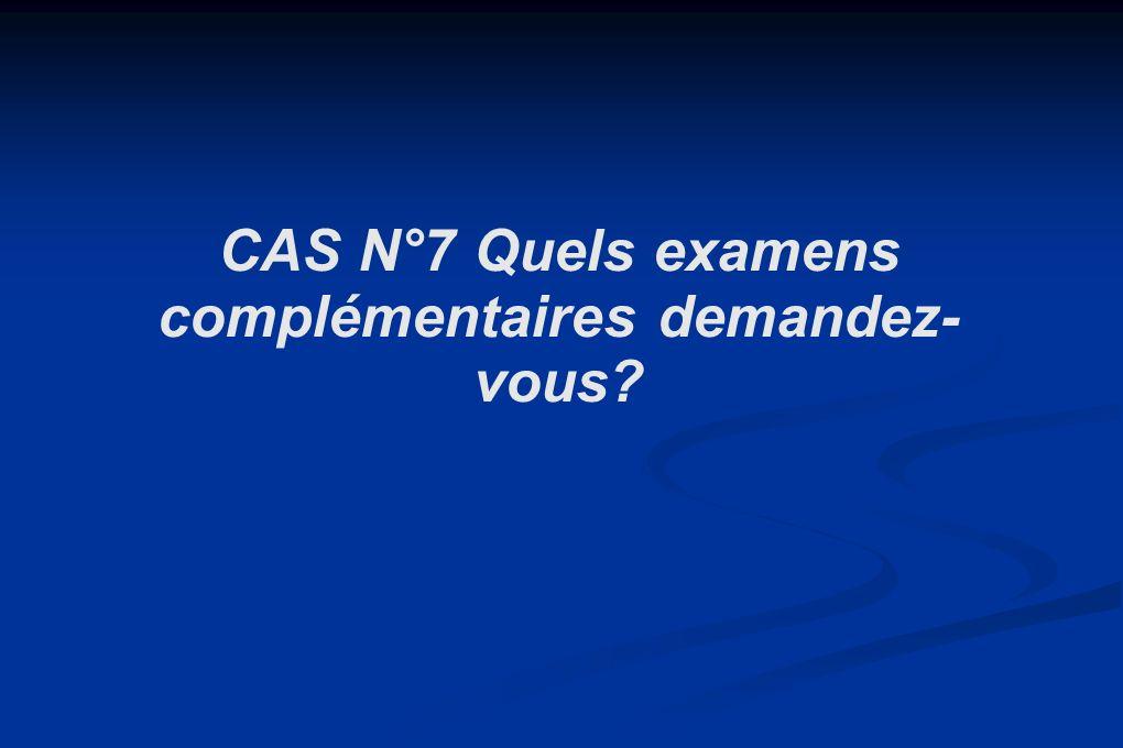 CAS N°7 Quels examens complémentaires demandez- vous?
