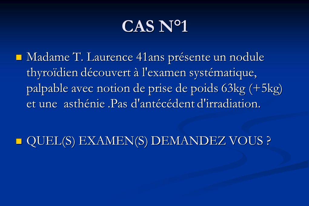 CAS N°1 Madame T. Laurence 41ans présente un nodule thyroïdien découvert à l'examen systématique, palpable avec notion de prise de poids 63kg (+5kg) e