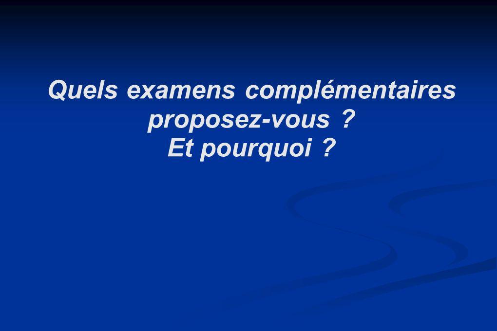 Quels examens complémentaires proposez-vous ? Et pourquoi ?