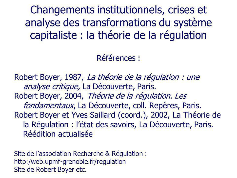 Changements institutionnels, crises et analyse des transformations du système capitaliste : la théorie de la régulation Références : Robert Boyer, 198