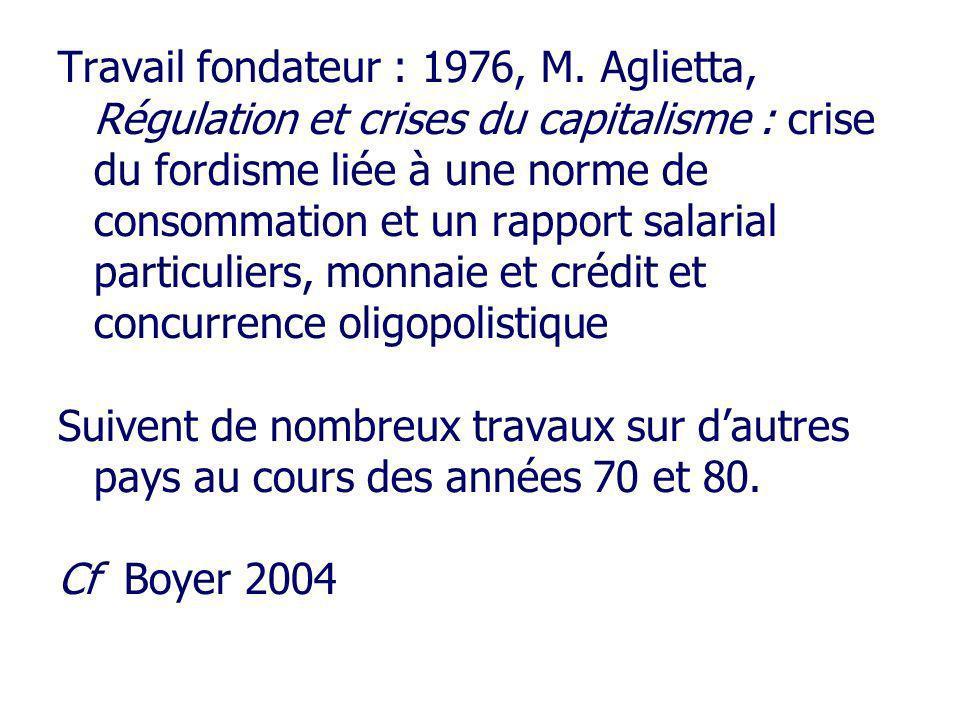 Travail fondateur : 1976, M. Aglietta, Régulation et crises du capitalisme : crise du fordisme liée à une norme de consommation et un rapport salarial
