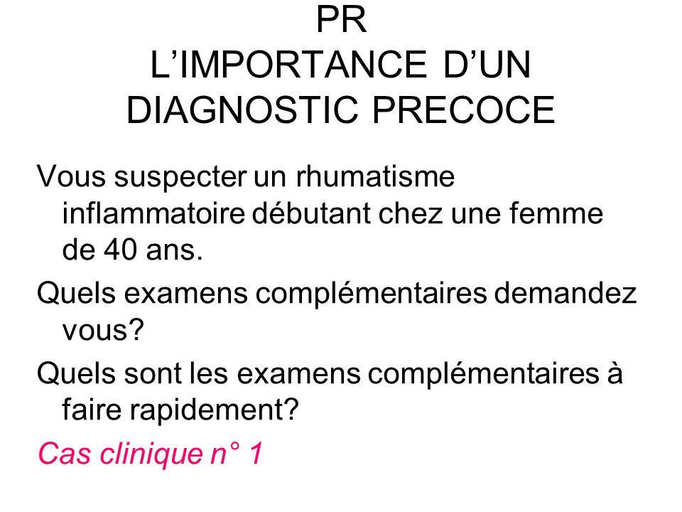 PR LIMPORTANCE DUN DIAGNOSTIC PRECOCE Vous suspecter un rhumatisme inflammatoire débutant chez une femme de 40 ans. Quels examens complémentaires dema