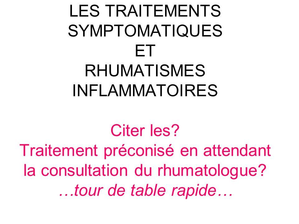 LES TRAITEMENTS SYMPTOMATIQUES ET RHUMATISMES INFLAMMATOIRES Citer les? Traitement préconisé en attendant la consultation du rhumatologue? …tour de ta