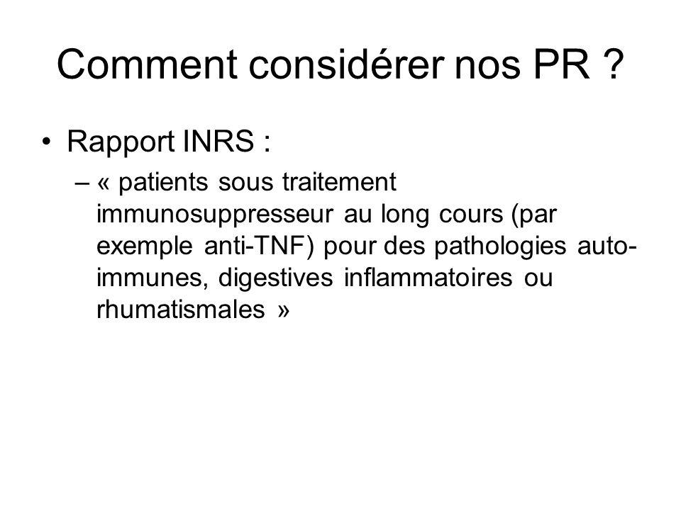 Comment considérer nos PR ? Rapport INRS : –« patients sous traitement immunosuppresseur au long cours (par exemple anti-TNF) pour des pathologies aut