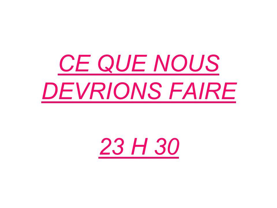 CE QUE NOUS DEVRIONS FAIRE 23 H 30