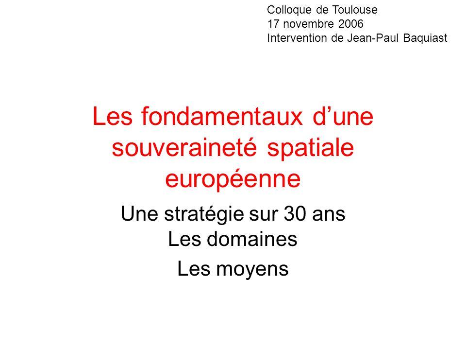 Les fondamentaux dune souveraineté spatiale européenne Une stratégie sur 30 ans Les domaines Les moyens Colloque de Toulouse 17 novembre 2006 Interven