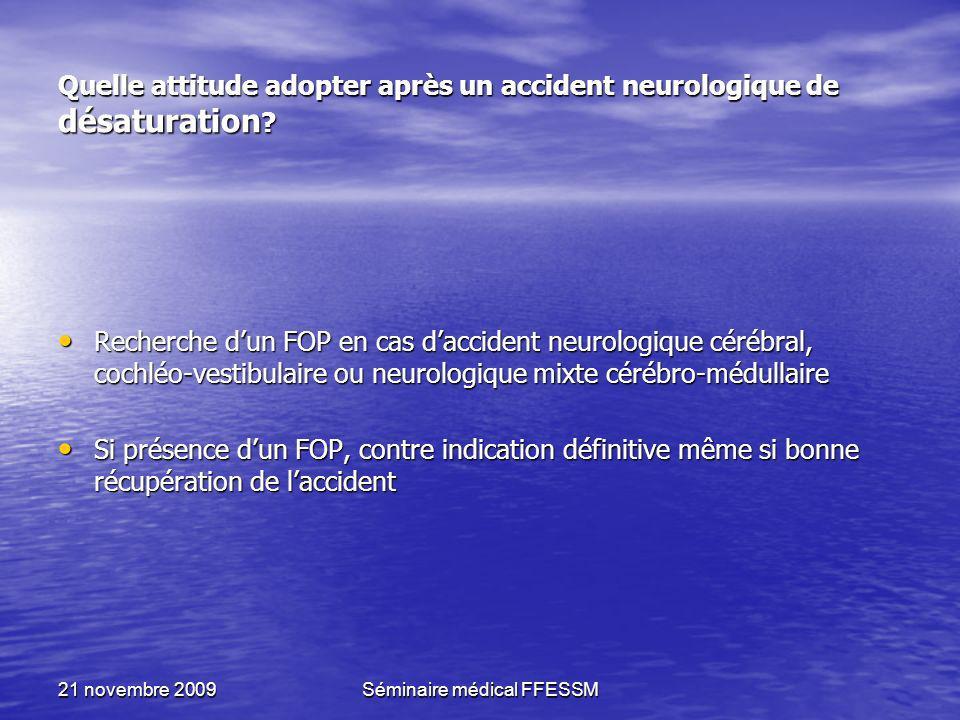 21 novembre 2009Séminaire médical FFESSM Quelle attitude adopter après un accident neurologique de désaturation ? Recherche dun FOP en cas daccident n
