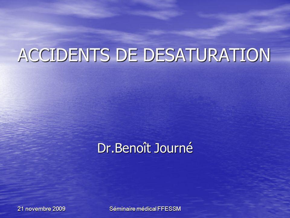 21 novembre 2009Séminaire médical FFESSM ACCIDENTS DE DESATURATION Dr.Benoît Journé