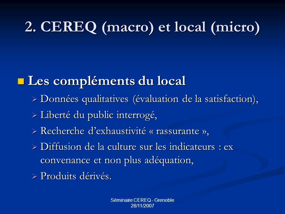 Séminaire CEREQ - Grenoble 28/11/2007 2. CEREQ (macro) et local (micro) Les compléments du local Les compléments du local Données qualitatives (évalua