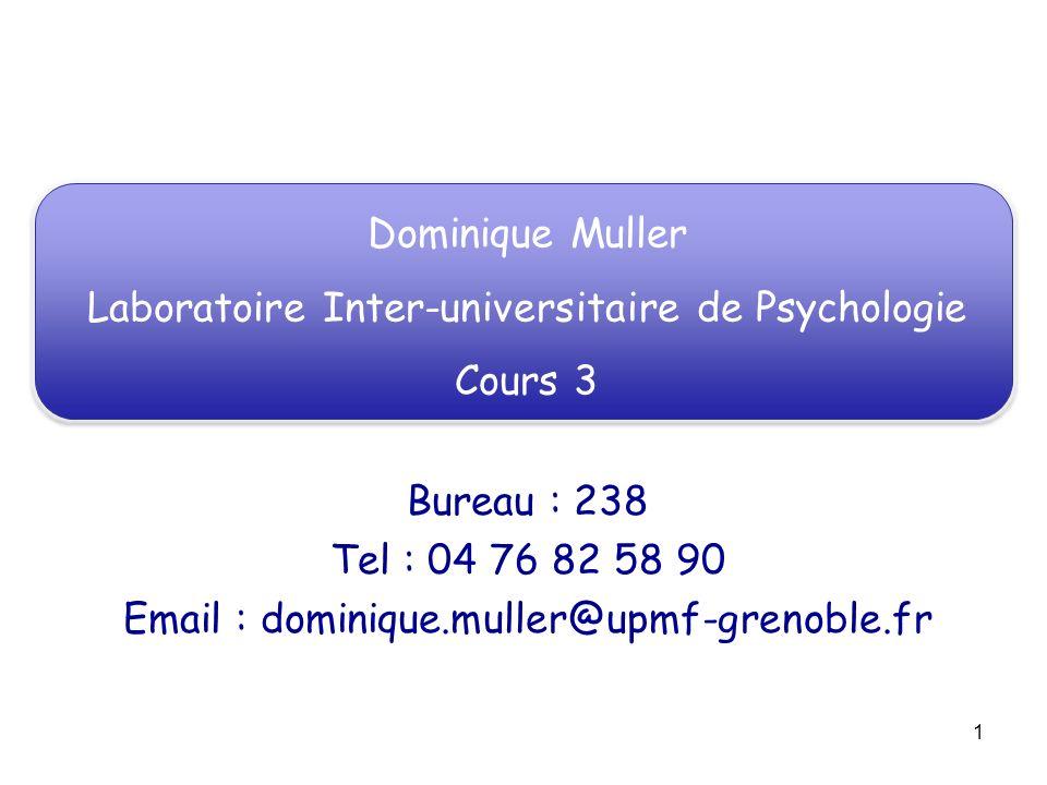 1 Dominique Muller Laboratoire Inter-universitaire de Psychologie Cours 3 Bureau : 238 Tel : 04 76 82 58 90 Email : dominique.muller@upmf-grenoble.fr