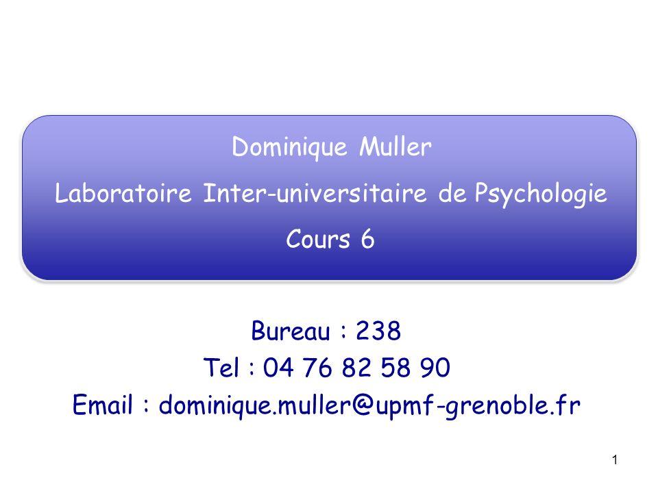1 Dominique Muller Laboratoire Inter-universitaire de Psychologie Cours 6 Bureau : 238 Tel : 04 76 82 58 90 Email : dominique.muller@upmf-grenoble.fr