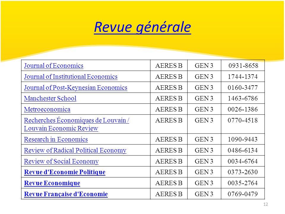 12 Revue générale Journal of EconomicsAERES BGEN 3 0931-8658 Journal of Institutional EconomicsAERES BGEN 31744-1374 Journal of Post-Keynesian EconomicsAERES BGEN 30160-3477 Manchester SchoolAERES BGEN 31463-6786 MetroeconomicaAERES BGEN 30026-1386 Recherches Économiques de Louvain / Louvain Economic Review AERES BGEN 30770-4518 Research in EconomicsAERES BGEN 31090-9443 Review of Radical Political EconomyAERES BGEN 30486-6134 Review of Social EconomyAERES BGEN 30034-6764 Revue d Economie PolitiqueAERES BGEN 30373-2630 Revue EconomiqueAERES BGEN 30035-2764 Revue Française d EconomieAERES BGEN 30769-0479