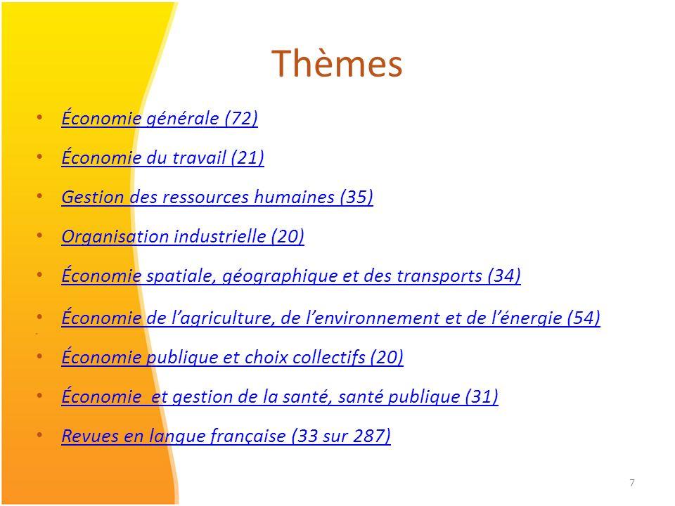 7 Thèmes Économie générale (72) Économie du travail (21) Gestion des ressources humaines (35) Organisation industrielle (20) Économie spatiale, géographique et des transports (34) Économie de lagriculture, de lenvironnement et de lénergie (54) Économie publique et choix collectifs (20) Économie et gestion de la santé, santé publique (31) Revues en langue française (33 sur 287)