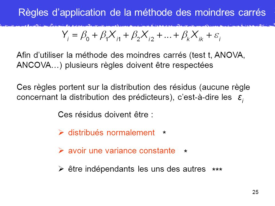 25 Afin dutiliser la méthode des moindres carrés (test t, ANOVA, ANCOVA…) plusieurs règles doivent être respectées Ces règles portent sur la distribut