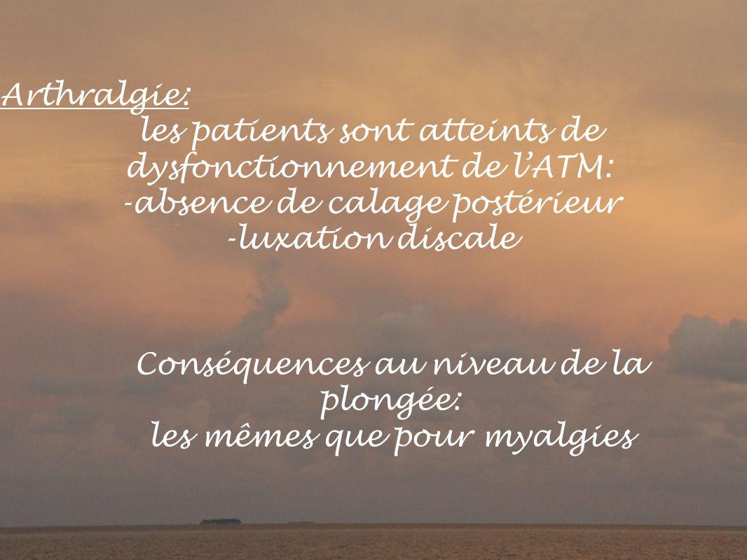 Arthralgie: les patients sont atteints de dysfonctionnement de lATM: -absence de calage postérieur -luxation discale Conséquences au niveau de la plongée: les mêmes que pour myalgies