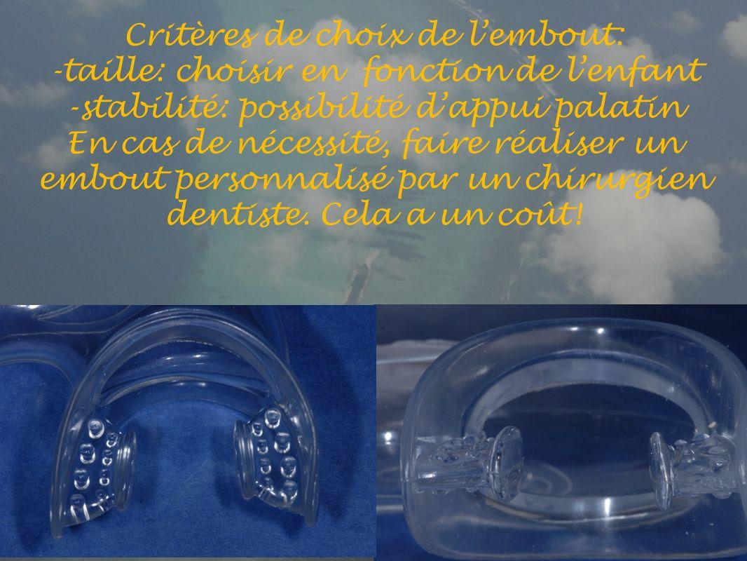 Critères de choix de lembout: -taille: choisir en fonction de lenfant -stabilité: possibilité dappui palatin En cas de nécessité, faire réaliser un embout personnalisé par un chirurgien dentiste.