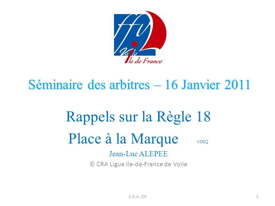 Séminaire des arbitres – 16 Janvier 2011 Rappels sur la Règle 18 Place à la Marque v002 Jean-Luc ALEPEE © CRA Ligue Ile-de-France de Voile 1C.R.A.