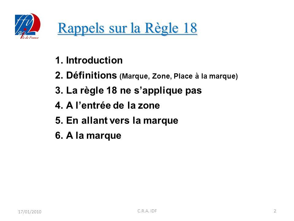 Rappels sur la Règle 18 Rappels sur la Règle 18 1.Introduction 2.Définitions (Marque, Zone, Place à la marque) 3.La règle 18 ne sapplique pas 4.A lentrée de la zone 5.En allant vers la marque 6.A la marque 17/01/2010 2C.R.A.