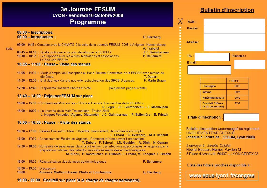 3e Journée FESUM LYON - Vendredi 16 Octobre 2009 Programme NOM : Prénom : Adresse : Tél. : Télécopie : E-mail : TARIFS Chirurgien60 Interne 30 Kinésit